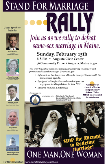 Sunday, February 15th   6-8 PM  •  Augusta Civic Center  76 Community Drive • Augusta, Maine 04330  You won't want to miss this important gathering to support and  protect traditional marriage. Come and get:    •  Informed on the dangerous attempts to target Maine with the           homosexual agenda.    •  Equipped with effective tools so that you can              urge your local legislators to Vote NO!      •  Inspired to make a difference!   Guest Speakers   Include:  Join us as we rally to defeat    same-sex marriage in Maine.  Stand For Marriage  RALLY  IN PARTNERSHIP WITH:   •  Maine Family Policy Council    •  Concerned Women for America of Maine   •  Maine Jeremiah Project  Sponsored by  One Man,One WomTony Perkins  President   Family Research Council  Charla Bansley  Director, Concerned Women   for America of Maine  Michael Heath  Executive Director  Maine Family Policy Council  Contact your  church office for  complimentary  tickets.  Ticket  MUST be presented  for admission.  STOP the Attempt     to Redefine  Marriage!  Bob Emrich  Director  Maine Jeremiah Project  Maine Legislative  Representatives